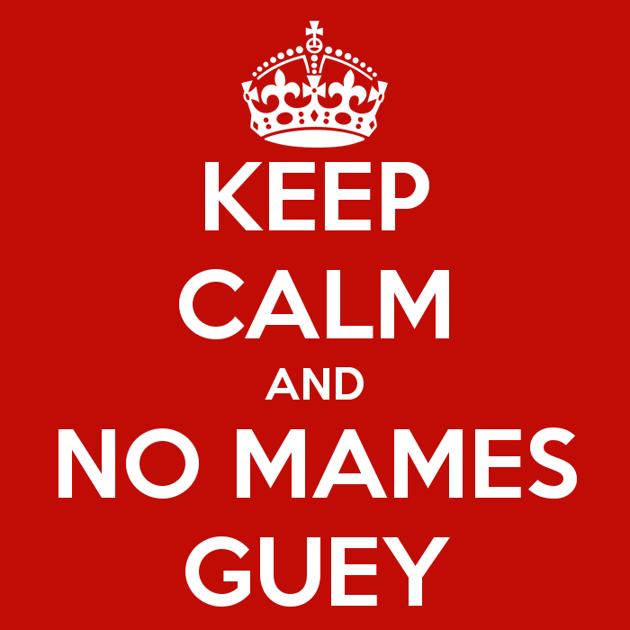keep-calm-and-no-mames-guey-2